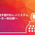 据え置き型(レガシー)POSレジシステム~メーカー別比較~